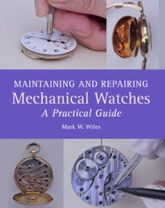Maintaining and Repairing Mechanical Watches da Mark W Wiles
