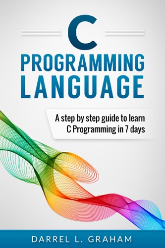 C Programming Language, A Step By Step Beginner's Guide To Learn C Programming In 7 Days. E-Book Download