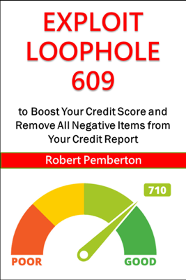 Exploit Loophole 609 to Boost Your Credit Score and Remove All Negative Items From Your Credit Report - Robert Pemberton book