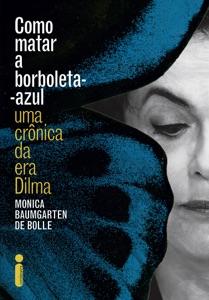 Como matar a borboleta-azul: Uma crônica da era Dilma Book Cover