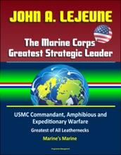 John A. Lejeune, The Marine Corps' Greatest Strategic Leader: USMC Commandant, Amphibious and Expeditionary Warfare, Military After World War I, Greatest of All Leathernecks, Marine's Marine