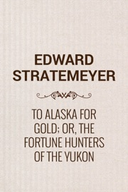 TO ALASKA FOR GOLD; OR, THE FORTUNE HUNTERS OF THE YUKON