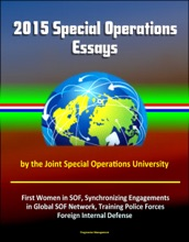 2015 Special Operations Essays By The Joint Special Operations University: First Women In SOF, Synchronizing Engagements In Global SOF Network, Training Police Forces, Foreign Internal Defense