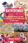 Bath Bombs Easy Beginners Recipes To Unlock The Therapeutic Power Of Bath Bombs For Better Health