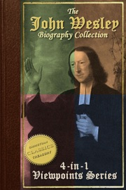 BIOGRAPHY OF JOHN WESLEY, 4-IN-1 COLLECTION [ILLUSTRATED] - JOHN WESLEY EVANGELIST, JOHN WESLEY THE METHODIST, LIFE AND TIMES OF JOHN WESLEY, A STUDY FOR THE TIMES
