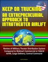 Keep On Trucking An Entrepreneurial Approach To Intratheater Airlift - Review Of Military Theater Distribution System Compared To Walmart Commercial Or Hybrid Airlift Cargo Delivery Central Command
