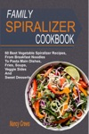 Family Spiralizer Cookbook 60 Best Vegetable Spiralizer Recipes From Breakfast Noodles To Pasta Main Dishes Fries Soups Veggie Sides And Sweet Desserts