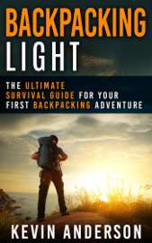 Backpacking Light: The Ultimate Survival Guide For Your First Backpacking Adventure book