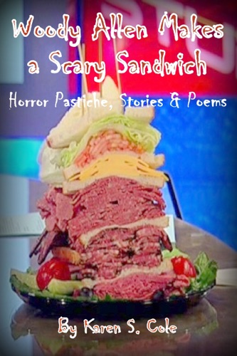 Karen S. Cole - Woody Allen Makes A Scary Sandwich: Horror Pastiche, Stories & Poems