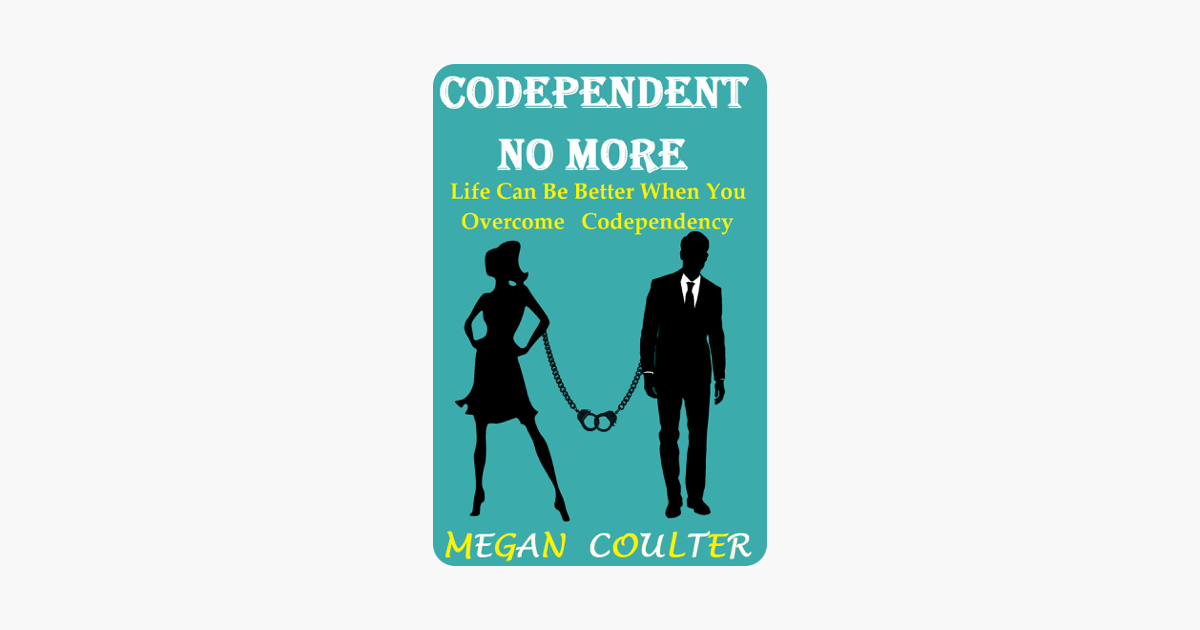 Codependent No More: Life Can Be Better When You Overcome Codependency - Megan Coulter