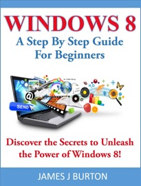 WINDOWS 8 A STEP BY STEP GUIDE FOR BEGINNERS: DISCOVER THE SECRETS TO UNLEASH THE POWER OF WINDOWS 8!