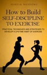 How To Build Self-Discipline To Exercise Practical Techniques And Strategies To Develop A Lifetime Habit Of Exercise
