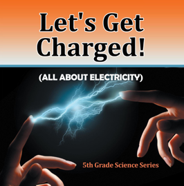 Let's Get Charged! (All About Electricity) : 5th Grade Science Series book