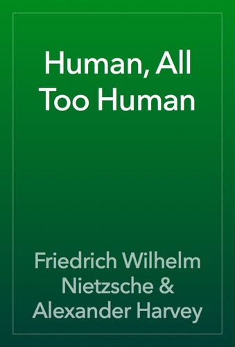 Human, All Too Human - Friedrich Wilhelm Nietzsche & Alexander Harvey - Friedrich Wilhelm Nietzsche & Alexander Harvey