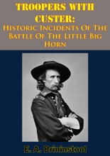 Troopers With Custer: Historic Incidents Of The Battle Of The Little Big Horn