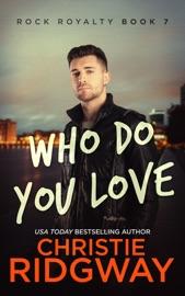 WHO DO YOU LOVE (ROCK ROYALTY BOOK 7)