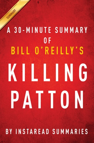 InstaRead Summaries - Killing Patton by Bill O'Reilly and Martin Dugard - A 30-minute Instaread Summary