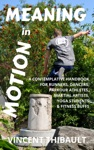 Meaning In Motion A Contemplative Handbook For Runners Dancers Parkour Athletes Martial Artists Yoga Students And Fitness Buffs