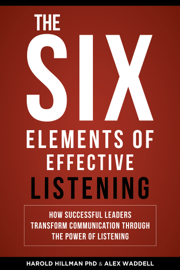 The Six Elements of Effective Listening: How Successful Leaders Transform Communication Through the Power of Listening book