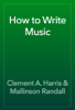 Clement A. Harris & Mallinson Randall - How to Write Music  artwork