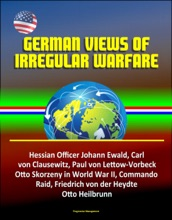 German Views of Irregular Warfare: Hessian Officer Johann Ewald, Carl von Clausewitz, Paul von Lettow-Vorbeck, Otto Skorzeny in World War II, Commando Raid, Friedrich von der Heydte, Otto Heilbrunn