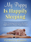My Puppy Is Happily Sleeping: Your Training Guide for a Restful Nighttime & a Happy Puppy Owner!