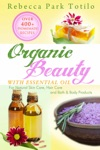 Organic Beauty With Essential Oil Over 400 Homemade Recipes For Natural Skin Care Hair Care And Bath  Body Products