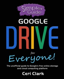 A SIMPLER GUIDE TO GOOGLE DRIVE FOR EVERYONE: THE UNOFFICIAL GUIDE TO GOOGLES FREE ONLINE STORAGE AND CLOUD COMPUTING PLATFORM