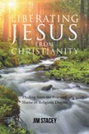 Liberating Jesus From Christianity Healing From The Fear And Shame Of Religious Dogma