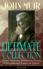 JOHN MUIR Ultimate Collection: Travel Memoirs, Wilderness Essays, Environmental Studies & Letters (Illustrated) book