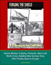 U.S. Army in the Cold War: Forging the Shield - The U.S. Army in Europe, 1951-1962, Atomic Warfare Training, Pentomic, New Look, Berlin Crisis, Building New German Army, Elvis Presley Goes to Europe