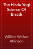 William Walker Atkinson - The Hindu-Yogi Science Of Breath artwork