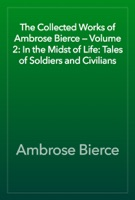 The Collected Works of Ambrose Bierce — Volume 2: In the Midst of Life: Tales of Soldiers and Civilians
