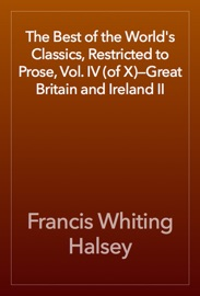 THE BEST OF THE WORLDS CLASSICS, RESTRICTED TO PROSE, VOL. IV (OF X)—GREAT BRITAIN AND IRELAND II