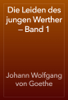 Die Leiden des jungen Werther — Band 1 - Johann Wolfgang von Goethe