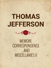 Memoir, Correspondence, And Miscellanies, From The Papers Of Thomas Jefferson Vol II