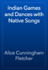 Alice Cunningham Fletcher - Indian Games and Dances with Native Songs artwork