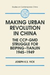 Making Urban Revolution In China The CCP-GMD Struggle For Beiping-Tianjin 1945-49