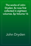 The Works Of John Dryden C Now First Collected In Eighteen Volumes P Volume 16
