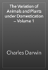 Charles Darwin - The Variation of Animals and Plants under Domestication — Volume 1 artwork