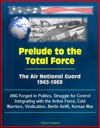 Prelude To The Total Force The Air National Guard 1943-1969 - ANG Forged In Politics Struggle For Control Integrating With The Active Force Cold Warriors Vindication Berlin Airlift Korean War