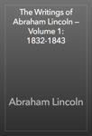 The Writings of Abraham Lincoln — Volume 1: 1832-1843