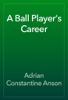 Adrian Constantine Anson - A Ball Player's Career artwork