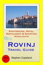 ROVINJ & THE ISTRIA PENINSULA, CROATIA TRAVEL GUIDE - SIGHTSEEING, HOTEL, RESTAURANT & SHOPPING HIGHLIGHTS (ILLUSTRATED)