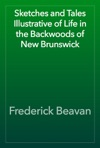 Sketches And Tales Illustrative Of Life In The Backwoods Of New Brunswick