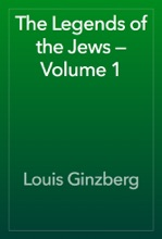 The Legends Of The Jews — Volume 1