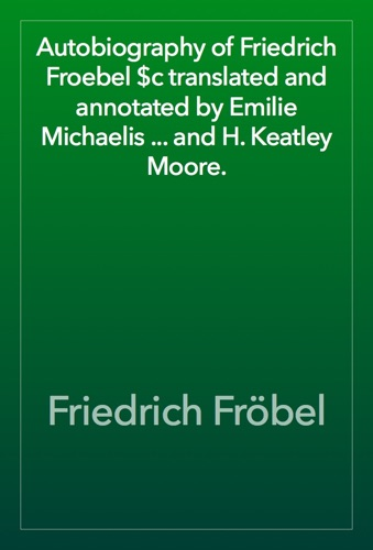 Autobiography of Friedrich Froebel $c translated and annotated by Emilie Michaelis ... and H. Keatley Moore. E-Book Download