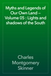 Myths And Legends Of Our Own Land  Volume 05  Lights And Shadows Of The South