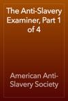 The Anti-Slavery Examiner Part 1 Of 4