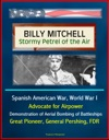 Billy Mitchell Stormy Petrel Of The Air - Spanish American War World War I Advocate For Airpower Demonstration Of Aerial Bombing Of Battleships Great Pioneer General Pershing FDR